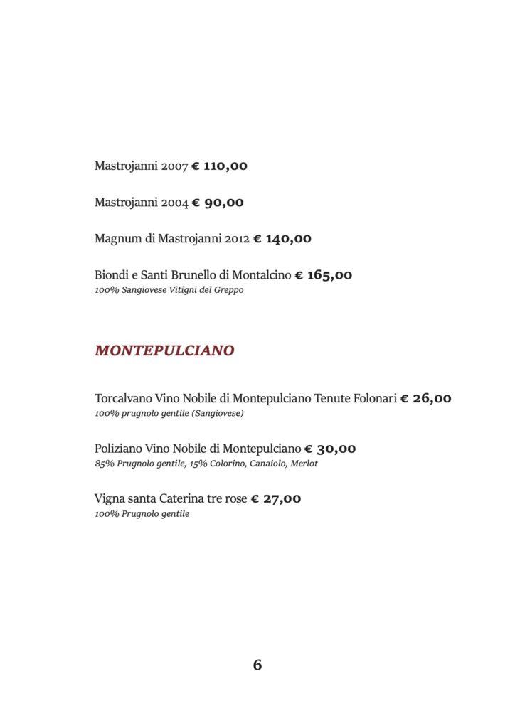Mastrojanni 2007 € 110,00 Mastrojanni 2004 € 90,00 Magnum di Mastrojanni 2012 € 140,00 Biondi e Santi Brunello di Montalcino € 165,00 100% Sangiovese Vitigni del Greppo MONTEPULCIANO Torcalvano Vino Nobile di Montepulciano Tenute Folonari € 26,00 100% prugnolo gentile (Sangiovese) Poliziano Vino Nobile di Montepulciano € 30,00 85% Prugnolo gentile, 15% Colorino, Canaiolo, Merlot Vigna santa Caterina tre rose € 27,00 100% Prugnolo gentile
