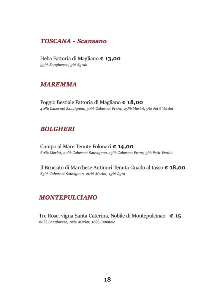 TOSCANA - Scansano Heba Fattoria di Magliano € 13,00 95% Sangiovese, 5% Syrah MAREMMA Poggio Bestiale Fattoria di Magliano € 18,00 40% Cabernet Sauvignon, 30% Cabernet Franc, 25% Merlot, 5% Petit Verdot BOLGHERI Campo al Mare Tenute Folonari € 14,00 60% Merlot, 20% Cabernet Sauvignon, 15% Cabernet Franc, 5% Petit Verdot Il Bruciato di Marchese Antinori Tenuta Guado al tasso € 18,00 65% Cabernet Sauvignon, 20% Merlot, 15% Syra MONTEPULCIANO Tre Rose, vigna Santa Caterina, Nobile di Montepulcinao € 15 80% Sangiovese, 10% Merlot, 10% Canaiolo