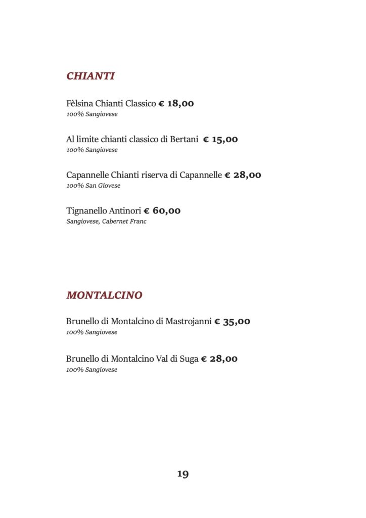 CHIANTI Fèlsina Chianti Classico € 18,00 100% Sangiovese Al limite chianti classico di Bertani € 15,00 100% Sangiovese Capannelle Chianti riserva di Capannelle € 28,00 100% San Giovese Tignanello Antinori € 60,00 Sangiovese, Cabernet Franc MONTALCINO Brunello di Montalcino di Mastrojanni € 35,00 100% Sangiovese Brunello di Montalcino Val di Suga € 28,00 100% Sangiovese