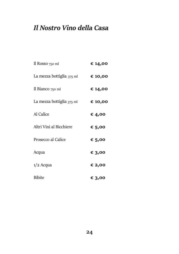 Il Nostro Vino della Casa Il Rosso 750 ml La mezza bottiglia 375 ml Il Bianco 750 ml La mezza bottiglia 375 ml Al Calice Altri Vini al Bicchiere Prosecco al Calice Acqua 1/2 Acqua Bibite € 14,00 € 10,00 € 14,00 € 10,00 € 4,00 € 5,00 € 5,00 € 3,00 € 2,00 € 3,00